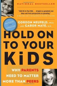 Hold On To Your Kids: Why Parents Need To Matter More Than Peers Book Cover